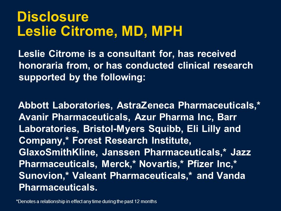 Disclosure Leslie Citrome, MD, MPH Leslie Citrome is a consultant for, has received honoraria from, or has conducted clinical research supported by the following: Abbott Laboratories, AstraZeneca Pharmaceuticals,* Avanir Pharmaceuticals, Azur Pharma Inc, Barr Laboratories, Bristol-Myers Squibb, Eli Lilly and Company,* Forest Research Institute, GlaxoSmithKline, Janssen Pharmaceuticals,* Jazz Pharmaceuticals, Merck,* Novartis,* Pfizer Inc,* Sunovion,* Valeant Pharmaceuticals,* and Vanda Pharmaceuticals.