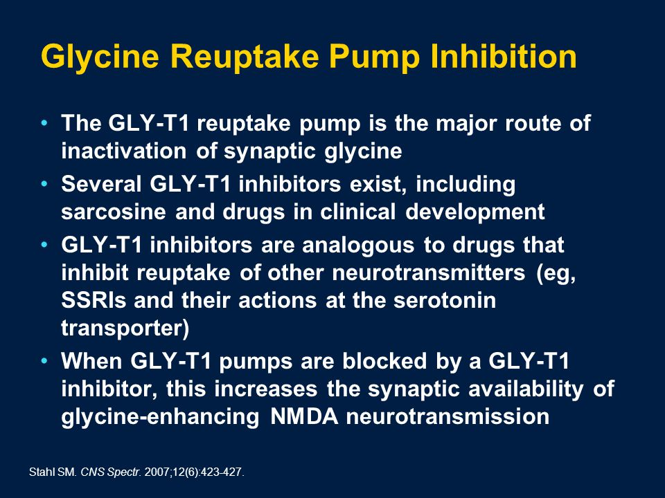 Glycine Reuptake Pump Inhibition The GLY-T1 reuptake pump is the major route of inactivation of synaptic glycine Several GLY-T1 inhibitors exist, including sarcosine and drugs in clinical development GLY-T1 inhibitors are analogous to drugs that inhibit reuptake of other neurotransmitters (eg, SSRIs and their actions at the serotonin transporter) When GLY-T1 pumps are blocked by a GLY-T1 inhibitor, this increases the synaptic availability of glycine-enhancing NMDA neurotransmission Stahl SM.