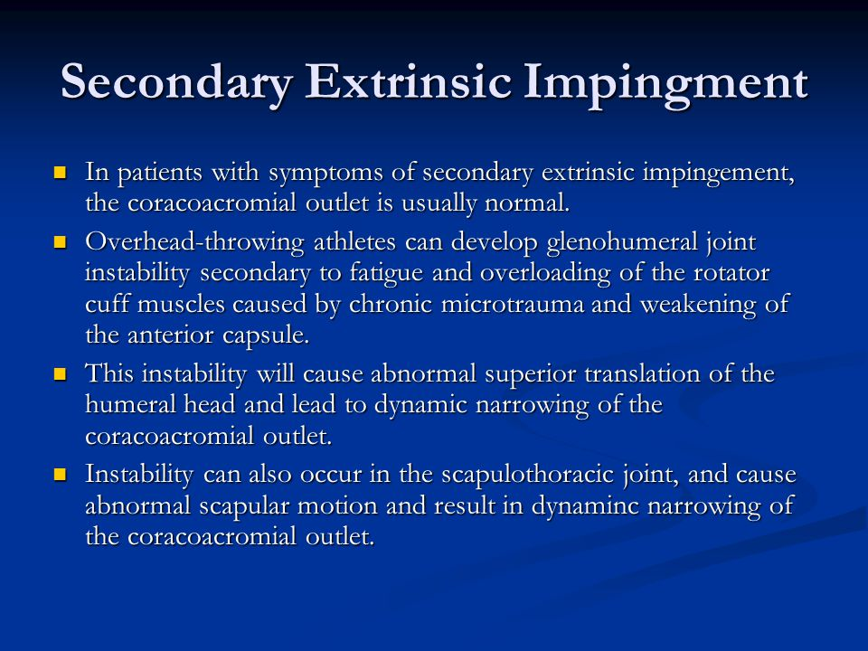 Secondary Extrinsic Impingment In patients with symptoms of secondary extrinsic impingement, the coracoacromial outlet is usually normal. In patients