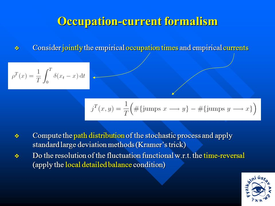 Occupation-current formalism  Consider jointly the empirical occupation times and empirical currents  Compute the path distribution of the stochastic process and apply standard large deviation methods (Kramer's trick)  Do the resolution of the fluctuation functional w.r.t.