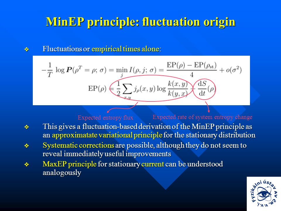  Fluctuations or empirical times alone:  This gives a fluctuation-based derivation of the MinEP principle as an approximatate variational principle for the stationary distribution  Systematic corrections are possible, although they do not seem to reveal immediately useful improvements  MaxEP principle for stationary current can be understood analogously MinEP principle: fluctuation origin Expected entropy flux Expected rate of system entropy change