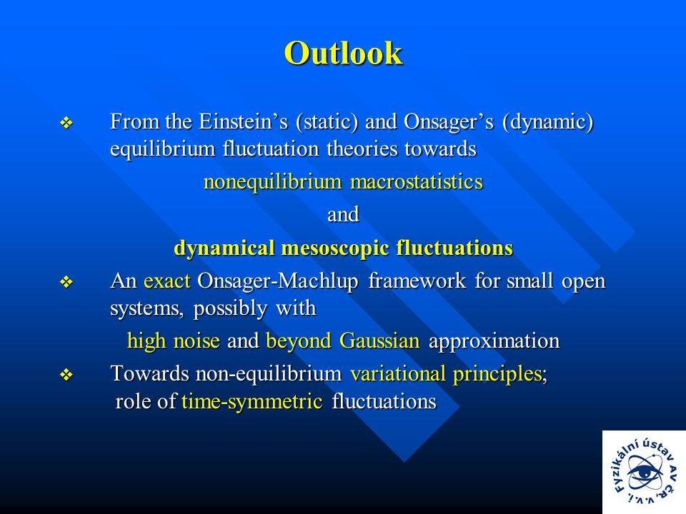 Outlook  From the Einstein's (static) and Onsager's (dynamic) equilibrium fluctuation theories towards nonequilibrium macrostatistics and dynamical mesoscopic fluctuations  An exact Onsager-Machlup framework for small open systems, possibly with high noise and beyond Gaussian approximation  Towards non-equilibrium variational principles; role of time-symmetric fluctuations