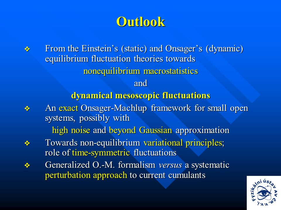 Outlook  From the Einstein's (static) and Onsager's (dynamic) equilibrium fluctuation theories towards nonequilibrium macrostatistics and dynamical mesoscopic fluctuations  An exact Onsager-Machlup framework for small open systems, possibly with high noise and beyond Gaussian approximation  Towards non-equilibrium variational principles; role of time-symmetric fluctuations  Generalized O.-M.