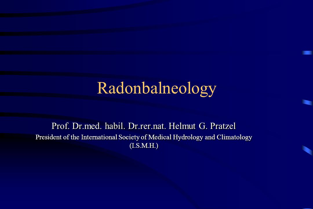 Radonbalneology Prof. Dr.med. habil. Dr.rer.nat. Helmut G. Pratzel President of the International Society of Medical Hydrology and Climatology (I.S.M.