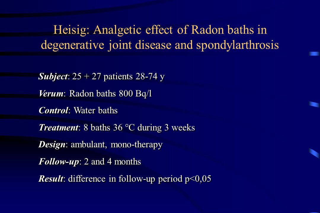 Heisig: Analgetic effect of Radon baths in degenerative joint disease and spondylarthrosis Subject: 25 + 27 patients 28-74 y Verum: Radon baths 800 Bq/l Control: Water baths Treatment: 8 baths 36 °C during 3 weeks Design: ambulant, mono-therapy Follow-up: 2 and 4 months Result: difference in follow-up period p<0,05 Subject: 25 + 27 patients 28-74 y Verum: Radon baths 800 Bq/l Control: Water baths Treatment: 8 baths 36 °C during 3 weeks Design: ambulant, mono-therapy Follow-up: 2 and 4 months Result: difference in follow-up period p<0,05