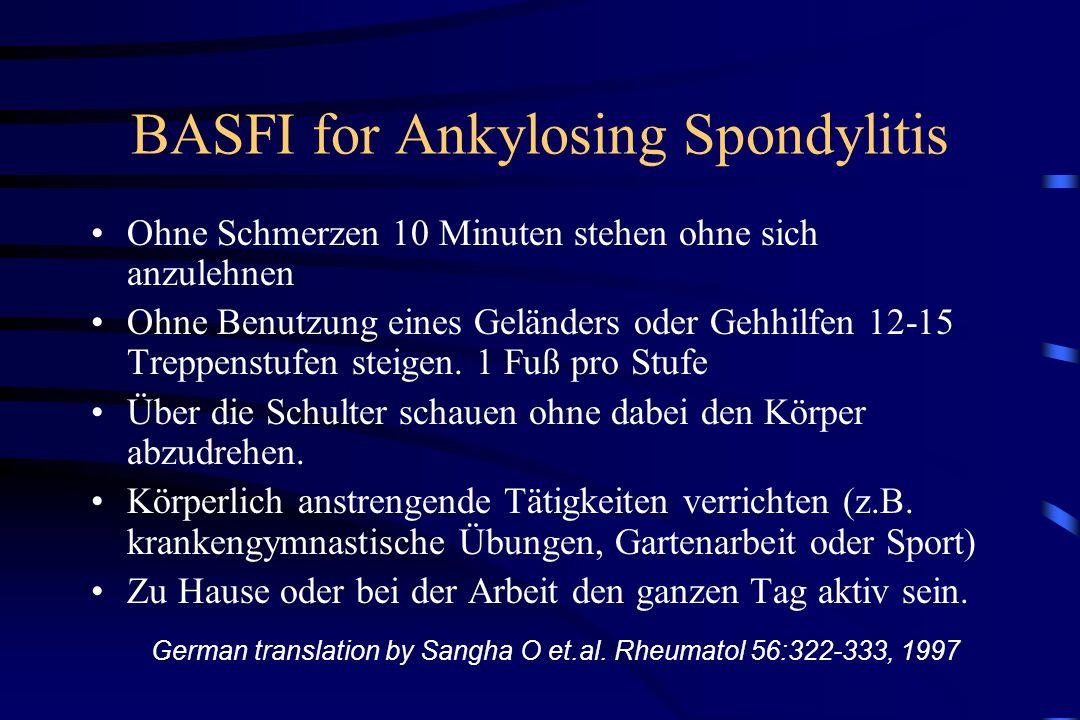 BASFI for Ankylosing Spondylitis Ohne Schmerzen 10 Minuten stehen ohne sich anzulehnen Ohne Benutzung eines Geländers oder Gehhilfen 12-15 Treppenstufen steigen.