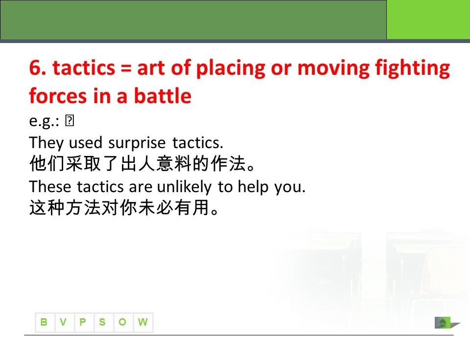 B VWOPS 6. tactics = art of placing or moving fighting forces in a battle e.g.: They used surprise tactics. 他们采取了出人意料的作法。 These tactics are unlikely t