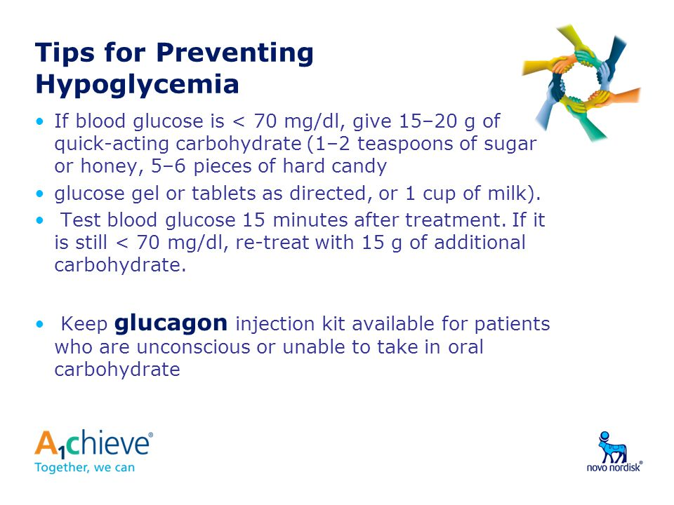 Tips for Preventing Hypoglycemia If blood glucose is < 70 mg/dl, give 15–20 g of quick-acting carbohydrate (1–2 teaspoons of sugar or honey, 5–6 pieces of hard candy glucose gel or tablets as directed, or 1 cup of milk).