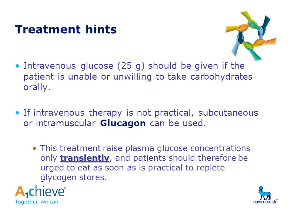 Treatment hints Intravenous glucose (25 g) should be given if the patient is unable or unwilling to take carbohydrates orally. If intravenous therapy