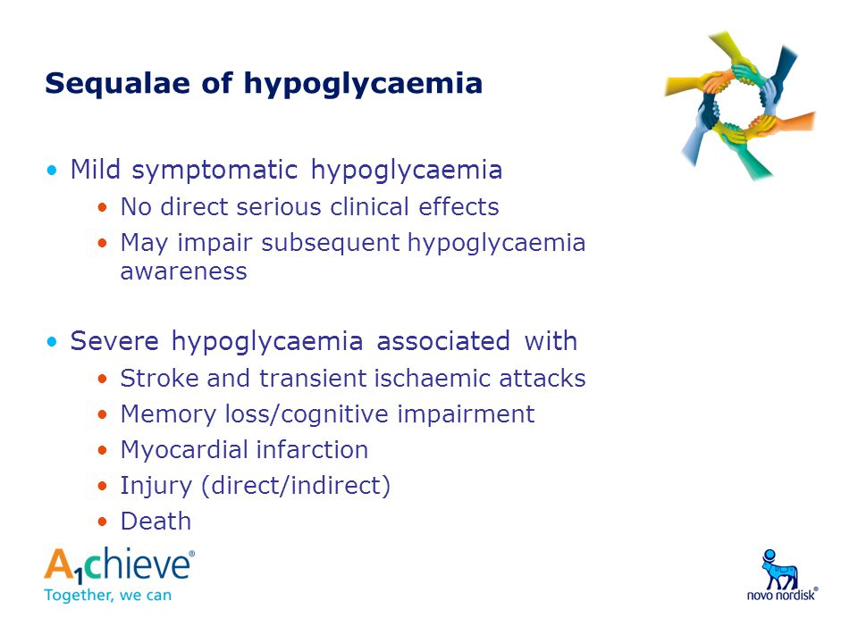 Sequalae of hypoglycaemia Mild symptomatic hypoglycaemia No direct serious clinical effects May impair subsequent hypoglycaemia awareness Severe hypoglycaemia associated with Stroke and transient ischaemic attacks Memory loss/cognitive impairment Myocardial infarction Injury (direct/indirect) Death