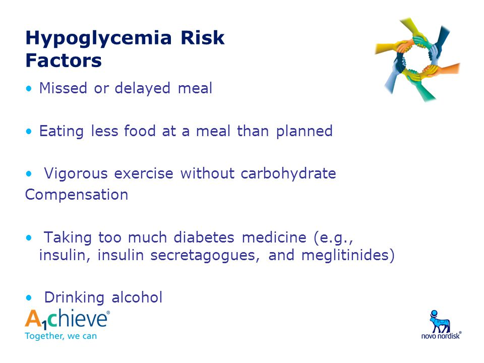Hypoglycemia Risk Factors Missed or delayed meal Eating less food at a meal than planned Vigorous exercise without carbohydrate Compensation Taking to