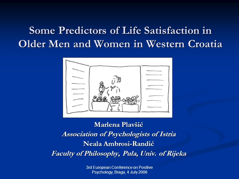 3rd European Conference on Positive Psychology, Braga, 4 July 2006 Some Predictors of Life Satisfaction in Older Men and Women in Western Croatia Marlena Plavšić Association of Psychologists of Istria Neala Ambrosi-Randić Faculty of Philosophy, Pula, Univ.