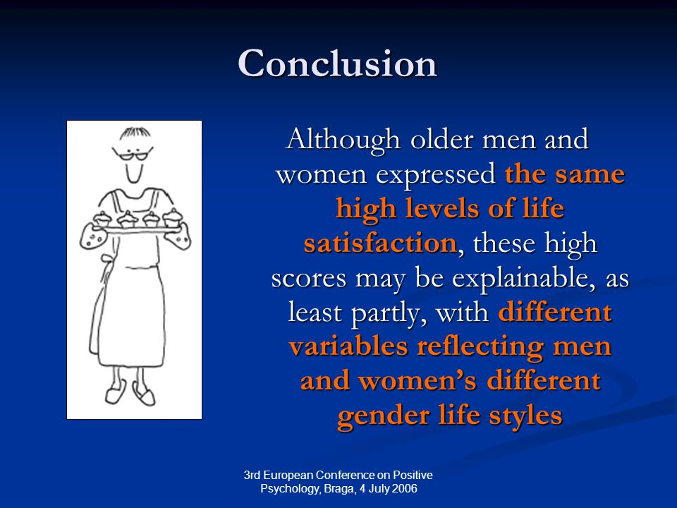 3rd European Conference on Positive Psychology, Braga, 4 July 2006 Conclusion Although older men and women expressed the same high levels of life satisfaction, these high scores may be explainable, as least partly, with different variables reflecting men and women's different gender life styles