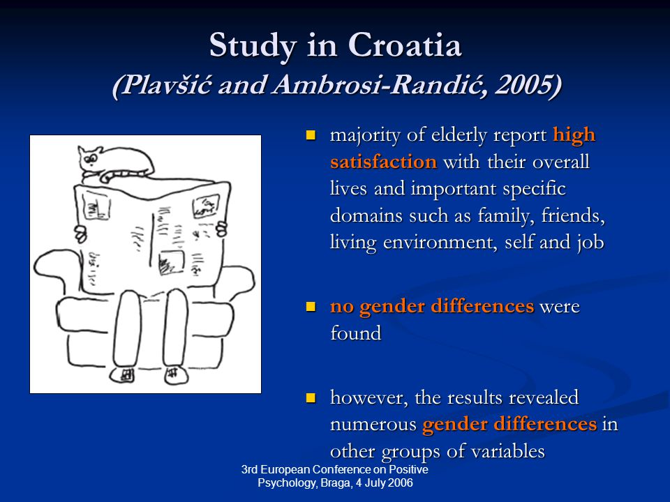 3rd European Conference on Positive Psychology, Braga, 4 July 2006 Study in Croatia (Plavšić and Ambrosi-Randić, 2005) majority of elderly report high satisfaction with their overall lives and important specific domains such as family, friends, living environment, self and job no gender differences were found however, the results revealed numerous gender differences in other groups of variables