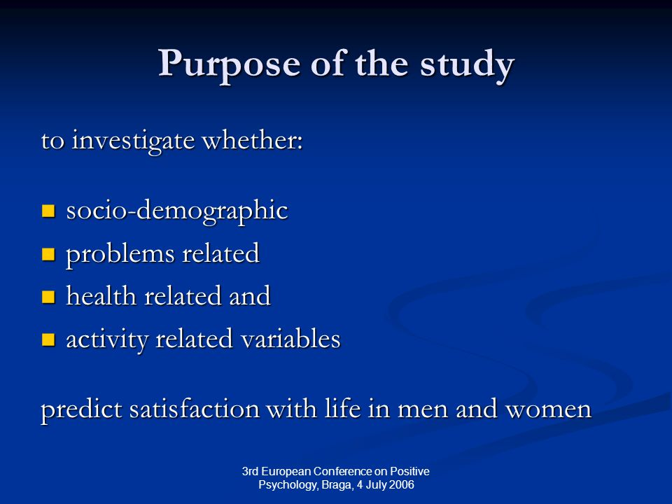 3rd European Conference on Positive Psychology, Braga, 4 July 2006 Purpose of the study to investigate whether: socio-demographic socio-demographic problems related problems related health related and health related and activity related variables activity related variables predict satisfaction with life in men and women