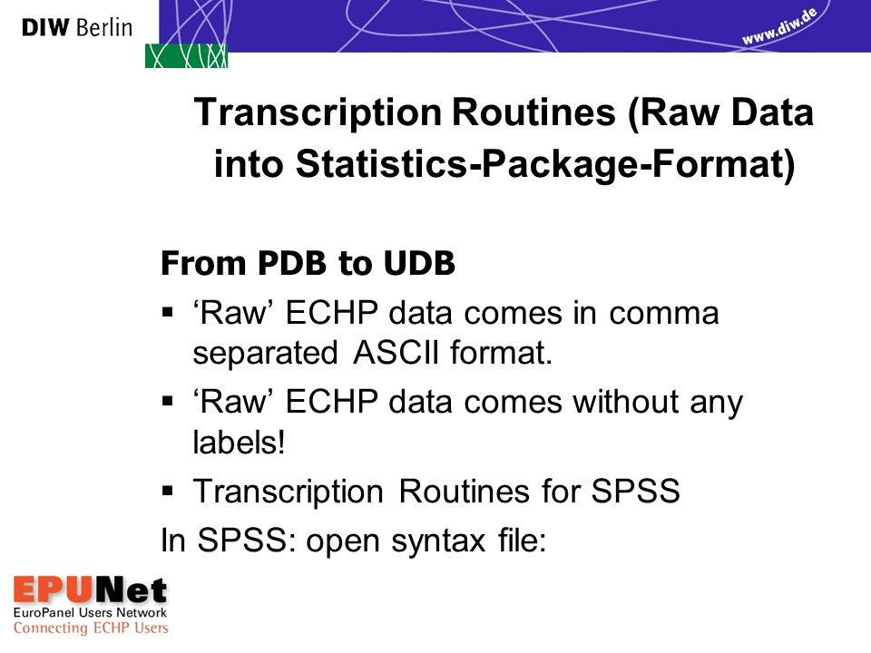 Transcription Routines (Raw Data into Statistics-Package-Format) From PDB to UDB  'Raw' ECHP data comes in comma separated ASCII format.  'Raw' ECHP