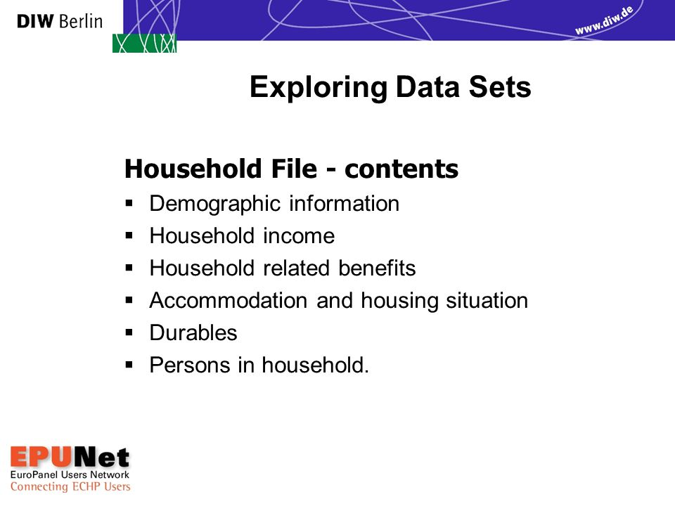 Exploring Data Sets Household File - contents  Demographic information  Household income  Household related benefits  Accommodation and housing situation  Durables  Persons in household.