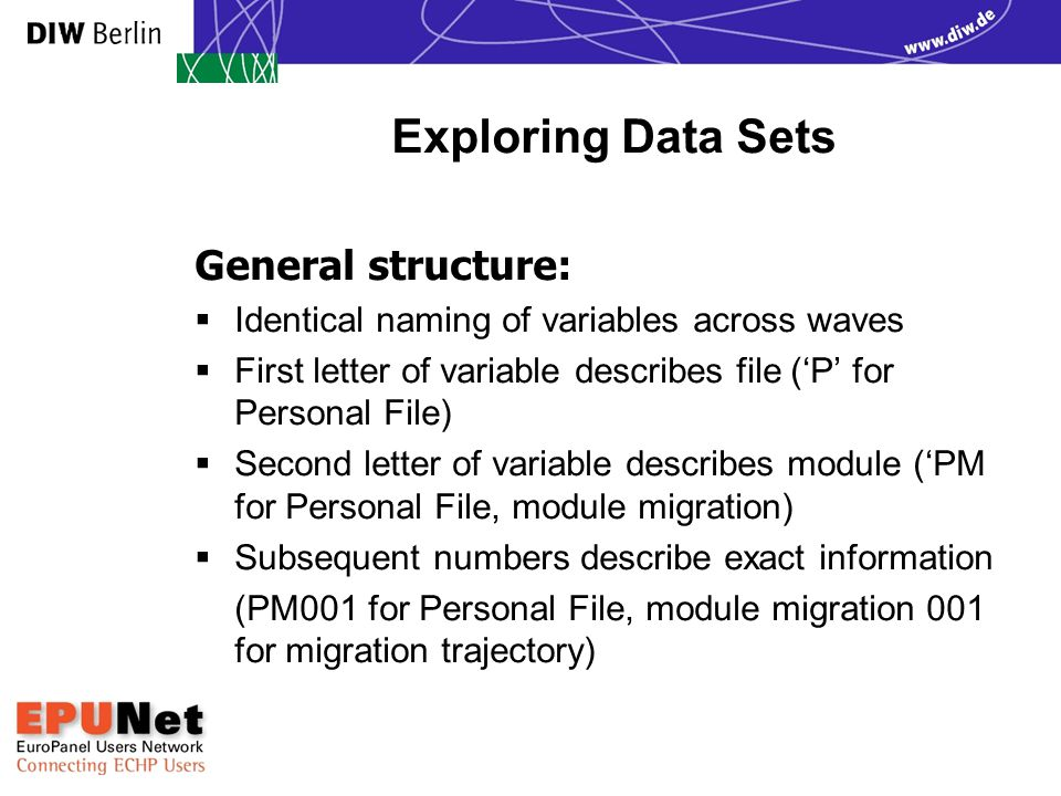 Exploring Data Sets General structure:  Identical naming of variables across waves  First letter of variable describes file ('P' for Personal File)  Second letter of variable describes module ('PM for Personal File, module migration)  Subsequent numbers describe exact information (PM001 for Personal File, module migration 001 for migration trajectory) EPUNet 2005 Training Course