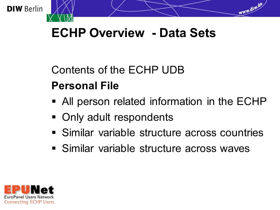 ECHP Overview - Data Sets Contents of the ECHP UDB Personal File  All person related information in the ECHP  Only adult respondents  Similar variable structure across countries  Similar variable structure across waves