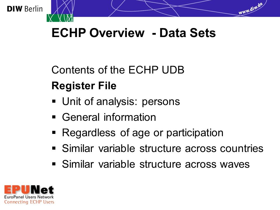 ECHP Overview - Data Sets Contents of the ECHP UDB Register File  Unit of analysis: persons  General information  Regardless of age or participation  Similar variable structure across countries  Similar variable structure across waves