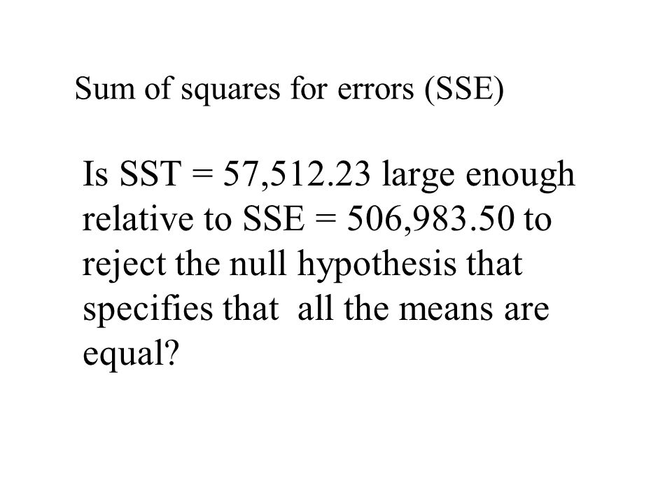 Is SST = 57,512.23 large enough relative to SSE = 506,983.50 to reject the null hypothesis that specifies that all the means are equal.