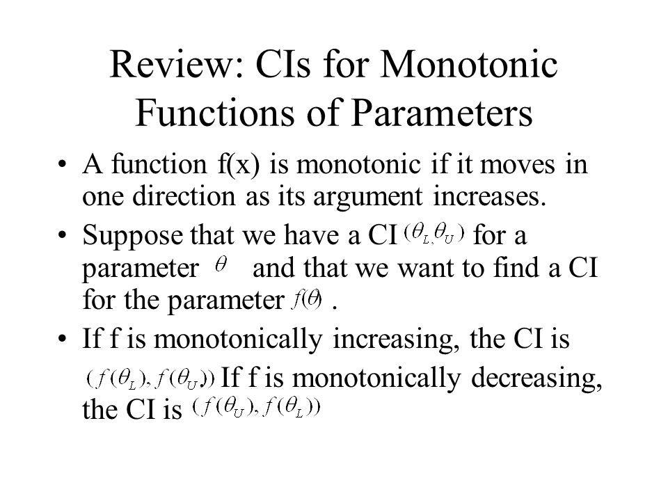 Review: CIs for Monotonic Functions of Parameters A function f(x) is monotonic if it moves in one direction as its argument increases.