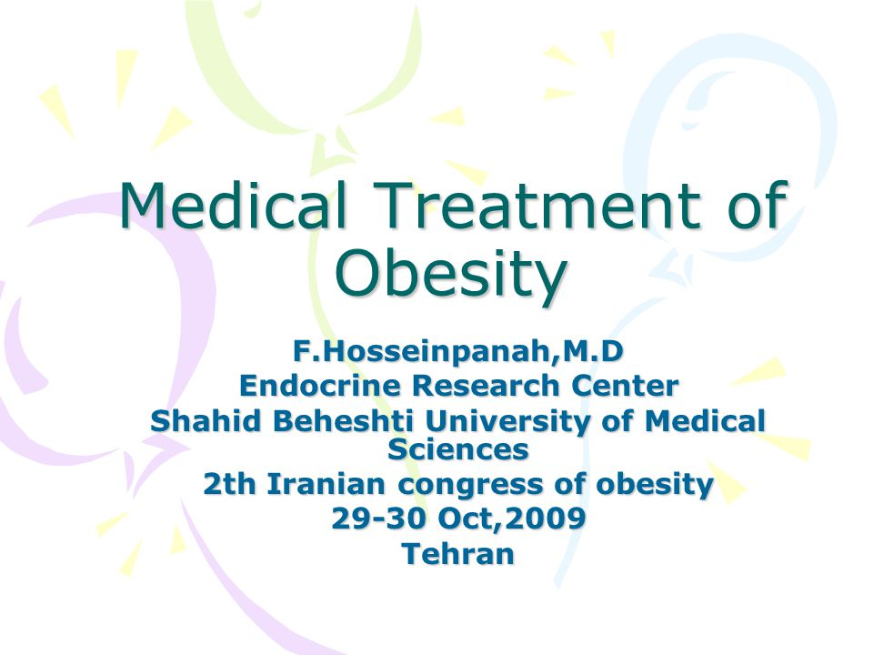 Medical Treatment of Obesity F.Hosseinpanah,M.D Endocrine Research Center Shahid Beheshti University of Medical Sciences 2th Iranian congress of obesi