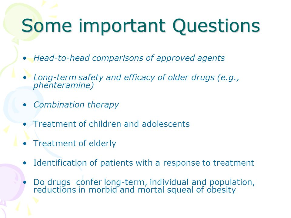Some important Questions Head-to-head comparisons of approved agents Long-term safety and efficacy of older drugs (e.g., phenteramine) Combination the