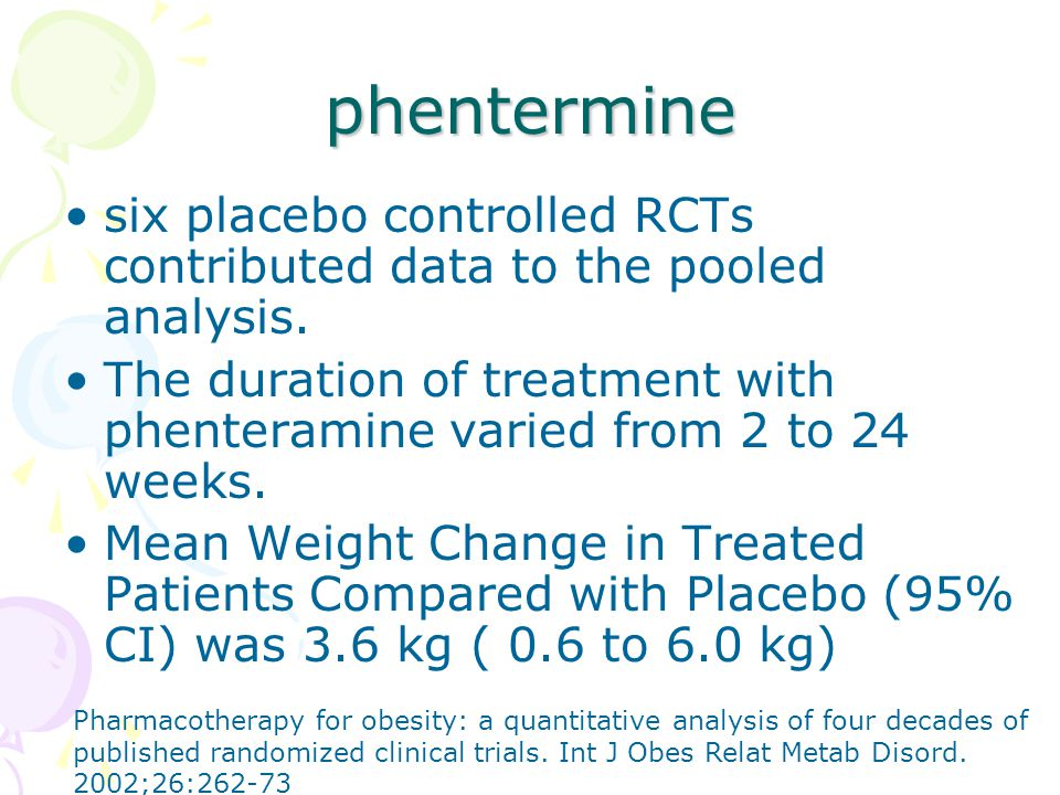 phentermine six placebo controlled RCTs contributed data to the pooled analysis. The duration of treatment with phenteramine varied from 2 to 24 weeks