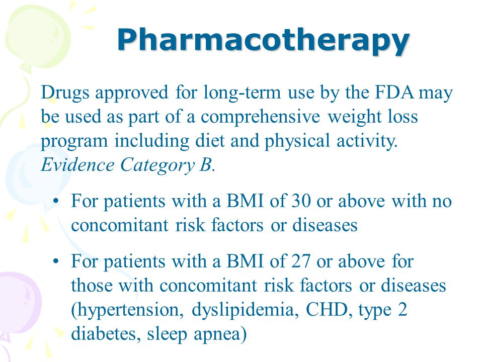 Drugs approved for long-term use by the FDA may be used as part of a comprehensive weight loss program including diet and physical activity. Evidence