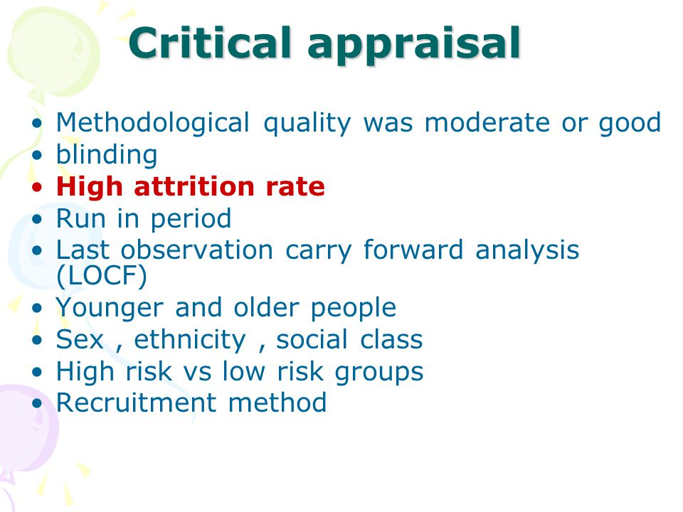 Critical appraisal Methodological quality was moderate or good blinding High attrition rate Run in period Last observation carry forward analysis (LOC