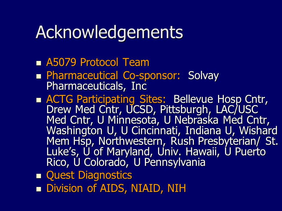 Acknowledgements A5079 Protocol Team A5079 Protocol Team Pharmaceutical Co-sponsor: Solvay Pharmaceuticals, Inc Pharmaceutical Co-sponsor: Solvay Pharmaceuticals, Inc ACTG Participating Sites: Bellevue Hosp Cntr, Drew Med Cntr, UCSD, Pittsburgh, LAC/USC Med Cntr, U Minnesota, U Nebraska Med Cntr, Washington U, U Cincinnati, Indiana U, Wishard Mem Hsp, Northwestern, Rush Presbyterian/ St.