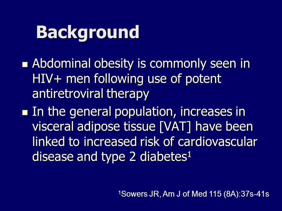 Background Testosterone replacement in hypogonadal HIV- middle-age men decrease visceral fat, increase insulin sensitivity and lower triglyceride and cholesterol levels 1,2,3 Testosterone replacement in hypogonadal HIV- middle-age men decrease visceral fat, increase insulin sensitivity and lower triglyceride and cholesterol levels 1,2,3 Few studies have addressed the effects of testosterone therapy on body fat distribution in HIV+ men Few studies have addressed the effects of testosterone therapy on body fat distribution in HIV+ men –Specifically, the effect of therapy on visceral fat in HIV+ men with abdominal obesity is unknown.
