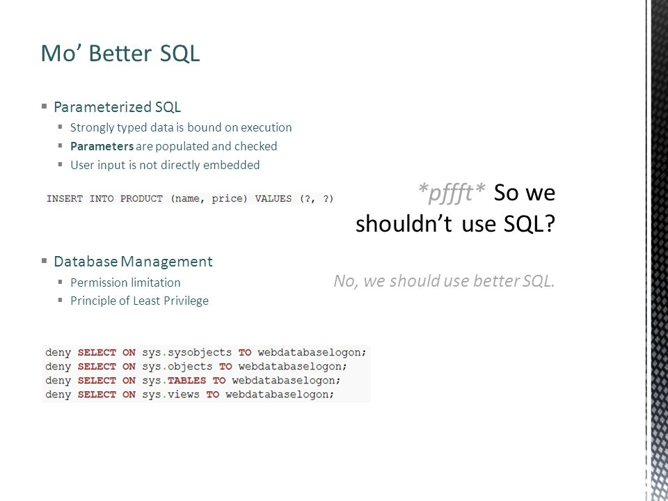 Mo' Better SQL  Parameterized SQL  Strongly typed data is bound on execution  Parameters are populated and checked  User input is not directly embedded  Database Management  Permission limitation  Principle of Least Privilege