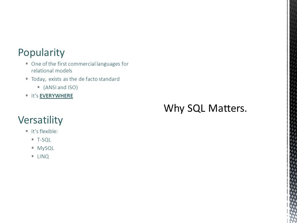 Popularity  One of the first commercial languages for relational models  Today, exists as the de facto standard  (ANSI and ISO)  It's EVERYWHERE Versatility  It's flexible:  T-SQL  MySQL  LINQ
