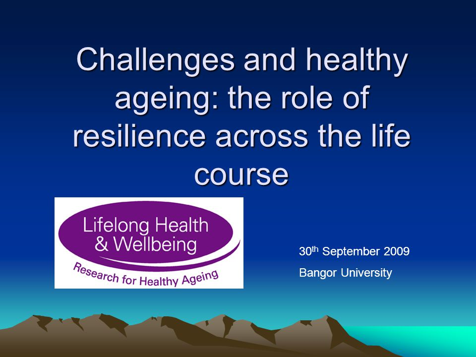 Challenges and healthy ageing: the role of resilience across the life course 30 th September 2009 Bangor University