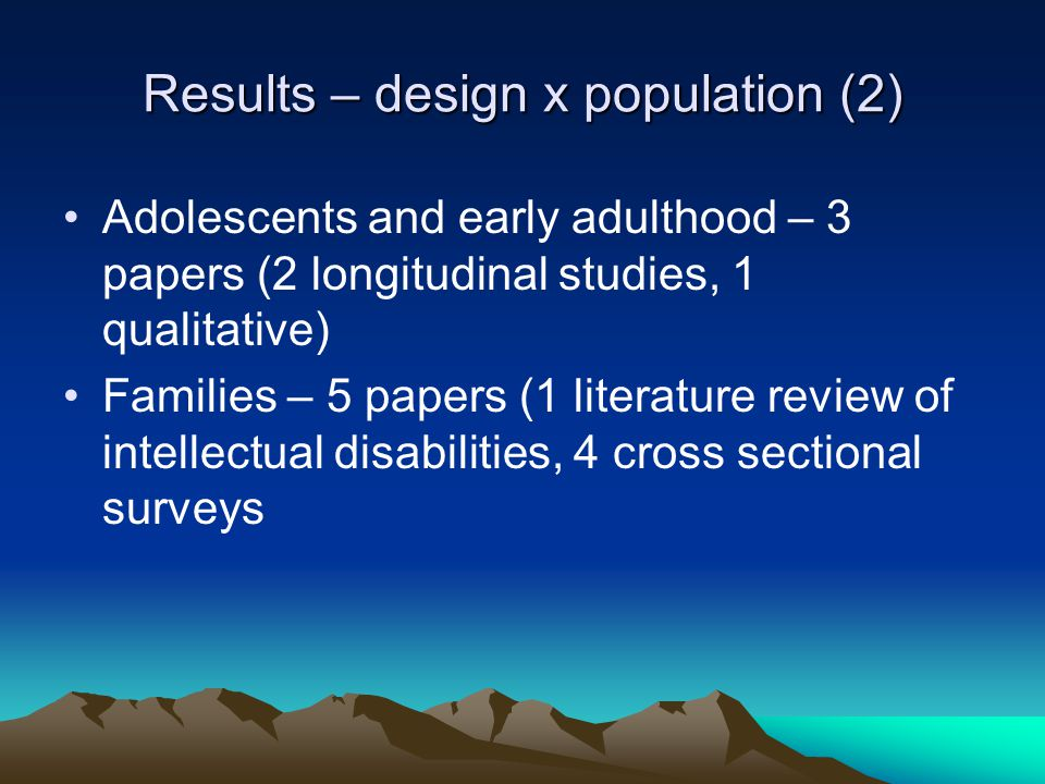 Results – design x population (2) Adolescents and early adulthood – 3 papers (2 longitudinal studies, 1 qualitative) Families – 5 papers (1 literature