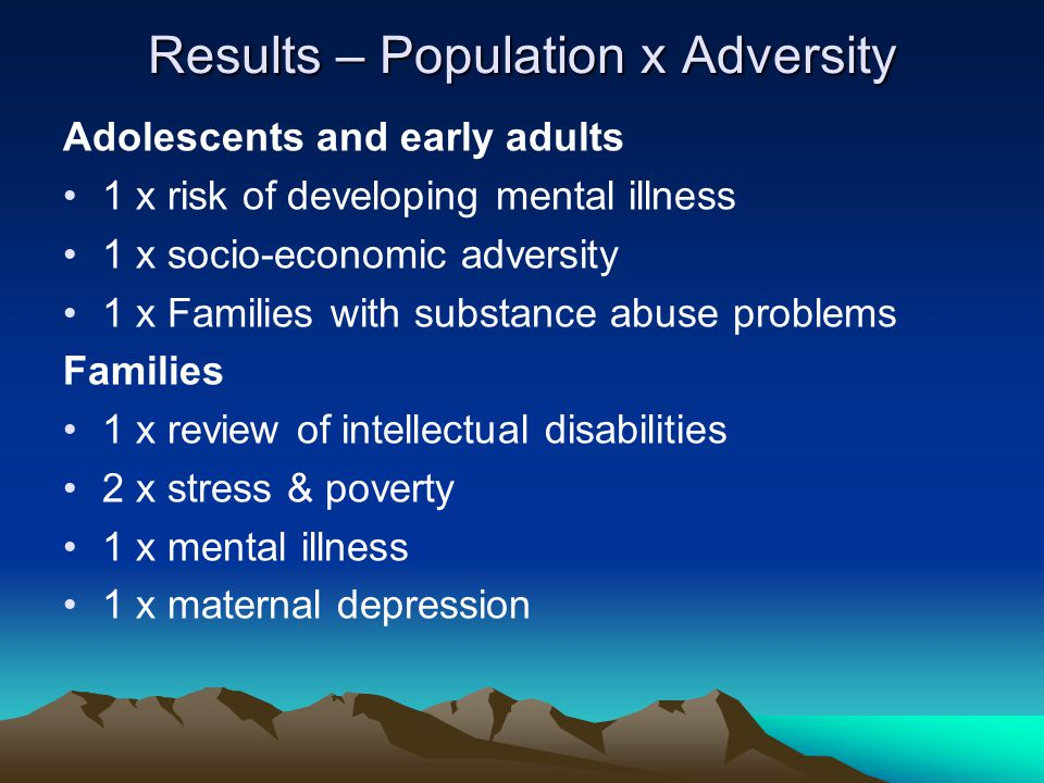 Results – Population x Adversity Adolescents and early adults 1 x risk of developing mental illness 1 x socio-economic adversity 1 x Families with sub
