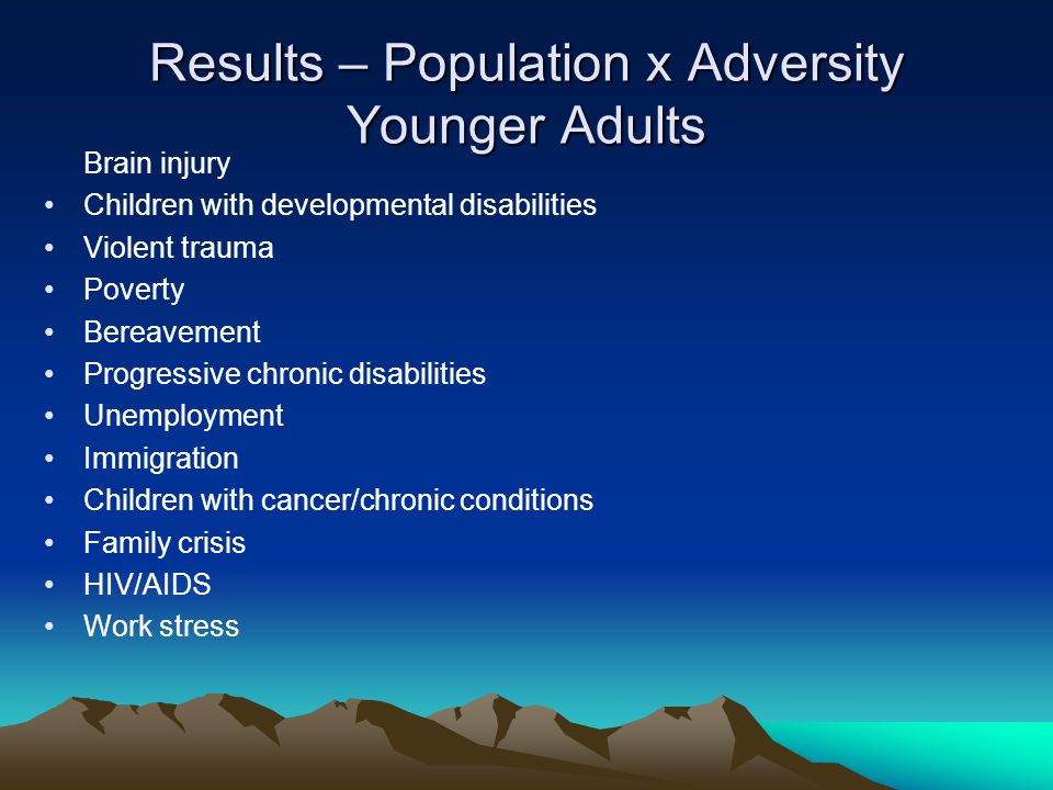 Results – Population x Adversity Younger Adults Brain injury Children with developmental disabilities Violent trauma Poverty Bereavement Progressive c