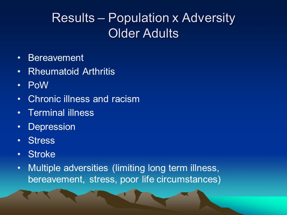 Results – Population x Adversity Older Adults Bereavement Rheumatoid Arthritis PoW Chronic illness and racism Terminal illness Depression Stress Stroke Multiple adversities (limiting long term illness, bereavement, stress, poor life circumstances)