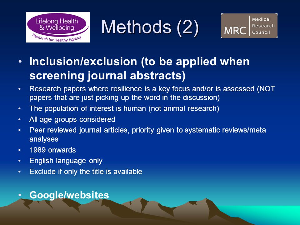Methods (2) Inclusion/exclusion (to be applied when screening journal abstracts) Research papers where resilience is a key focus and/or is assessed (NOT papers that are just picking up the word in the discussion) The population of interest is human (not animal research) All age groups considered Peer reviewed journal articles, priority given to systematic reviews/meta analyses 1989 onwards English language only Exclude if only the title is available Google/websites
