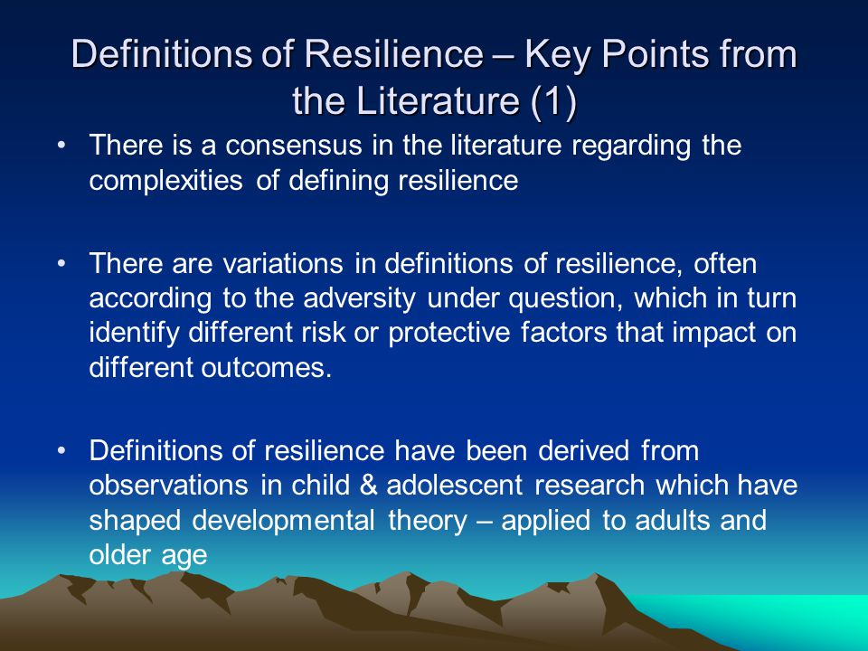 Definitions of Resilience – Key Points from the Literature (1) There is a consensus in the literature regarding the complexities of defining resilienc