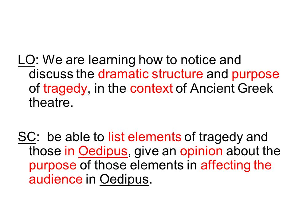 Tragedy.In teams, make a list - what do you need in a drama to call it tragedy.
