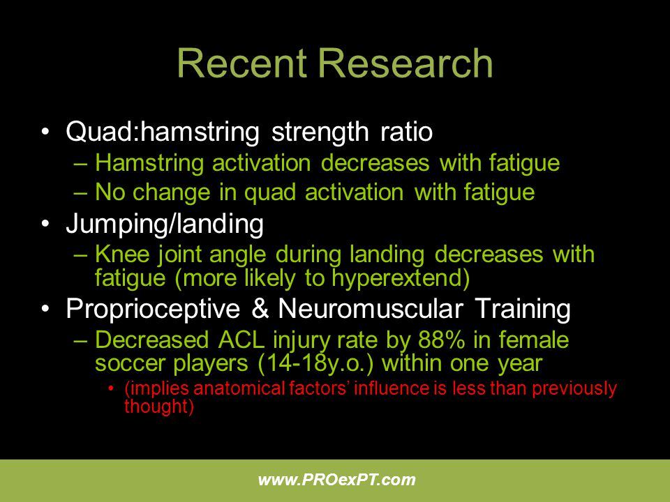 www.PROexPT.com Recent Research Quad:hamstring strength ratio –Hamstring activation decreases with fatigue –No change in quad activation with fatigue