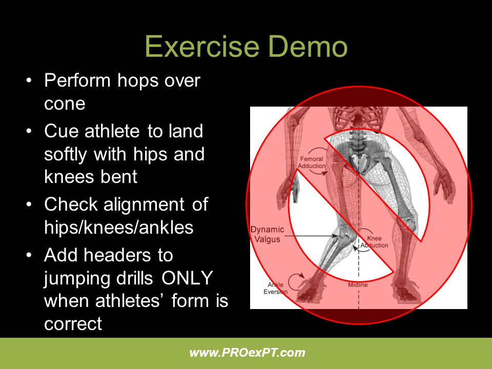 www.PROexPT.com Exercise Demo Perform hops over cone Cue athlete to land softly with hips and knees bent Check alignment of hips/knees/ankles Add head