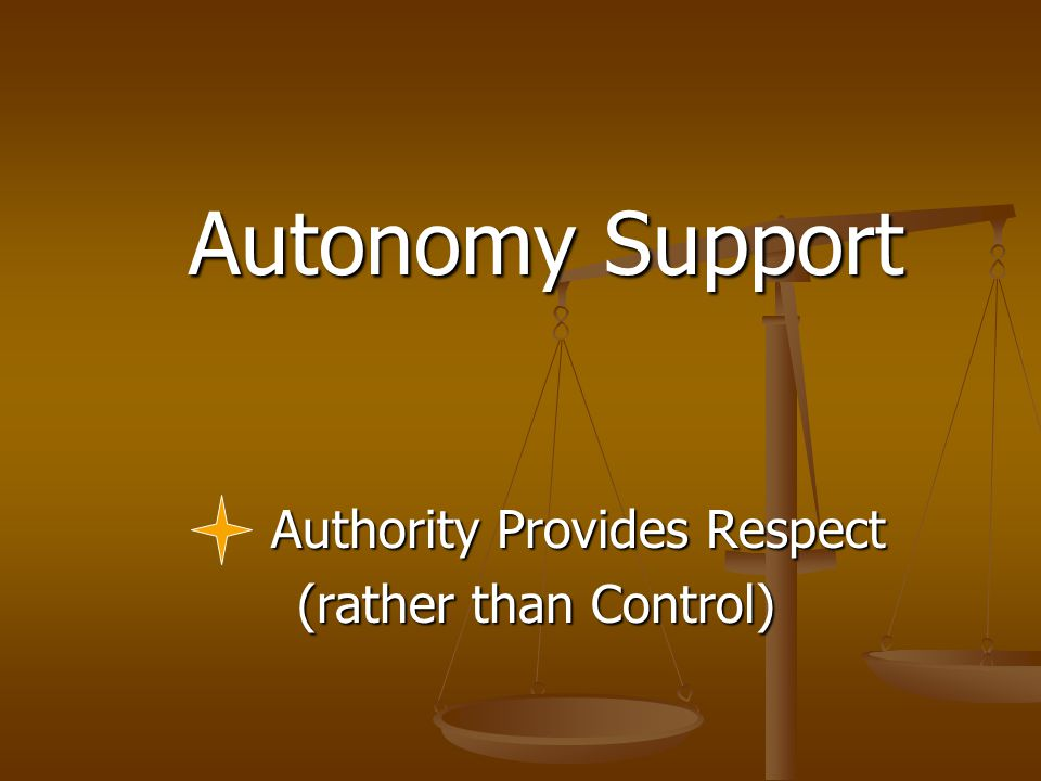 Autonomy Support Autonomy Support Authority Provides Respect (rather than Control) (rather than Control)
