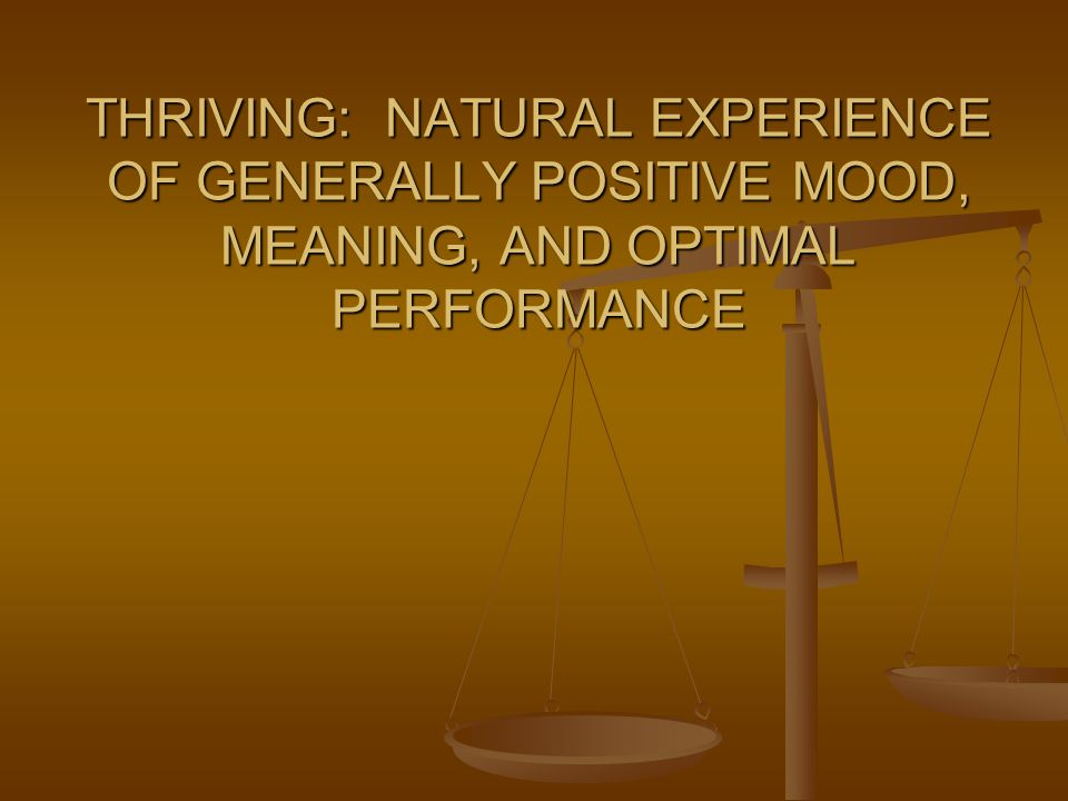 THRIVING: NATURAL EXPERIENCE OF GENERALLY POSITIVE MOOD, MEANING, AND OPTIMAL PERFORMANCE