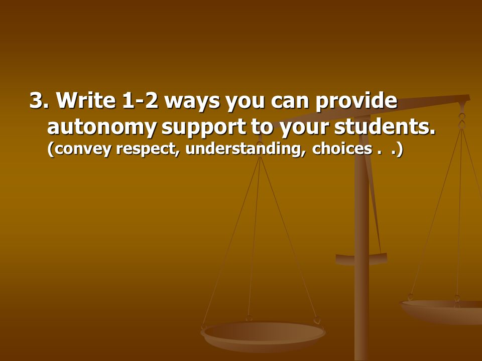 3. Write 1-2 ways you can provide autonomy support to your students.