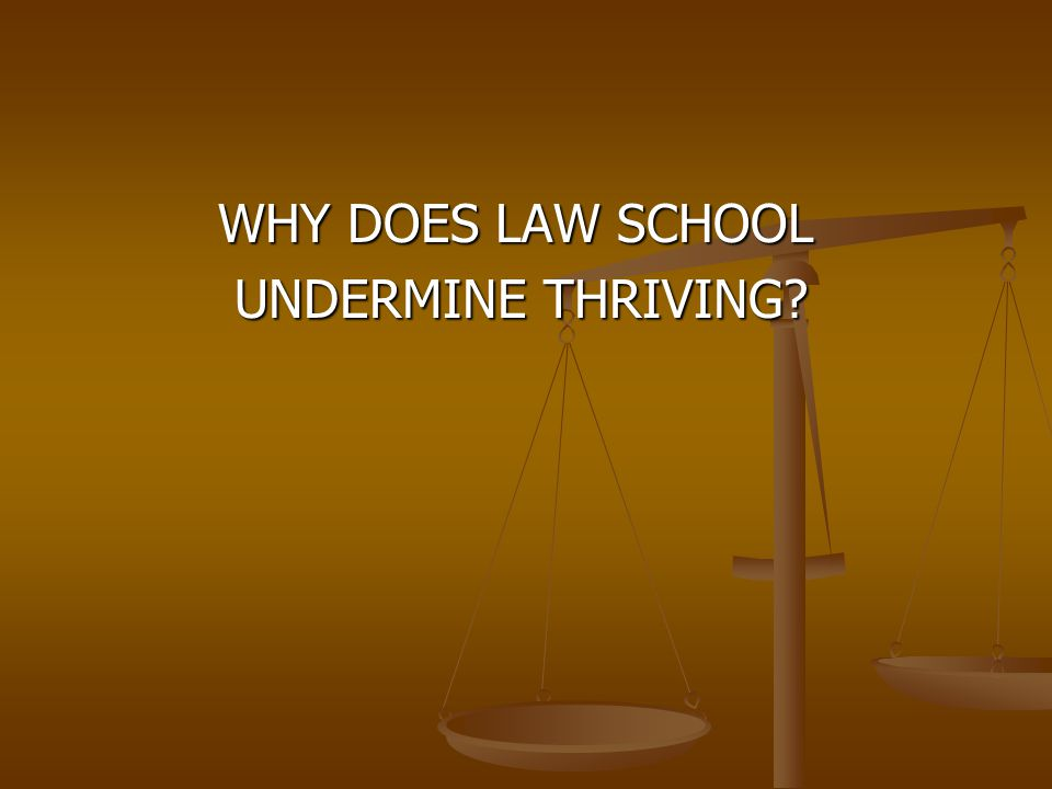 WHY DOES LAW SCHOOL WHY DOES LAW SCHOOL UNDERMINE THRIVING? UNDERMINE THRIVING?