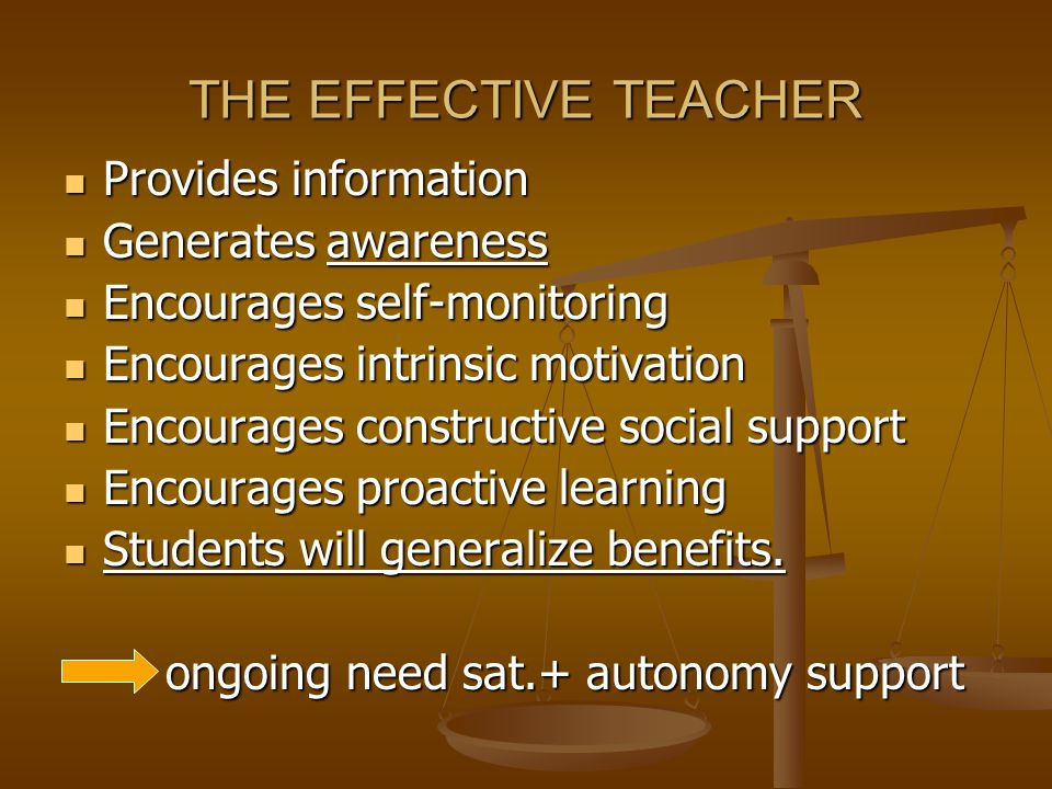 THE EFFECTIVE TEACHER Provides information Provides information Generates awareness Generates awareness Encourages self-monitoring Encourages self-monitoring Encourages intrinsic motivation Encourages intrinsic motivation Encourages constructive social support Encourages constructive social support Encourages proactive learning Encourages proactive learning Students will generalize benefits.